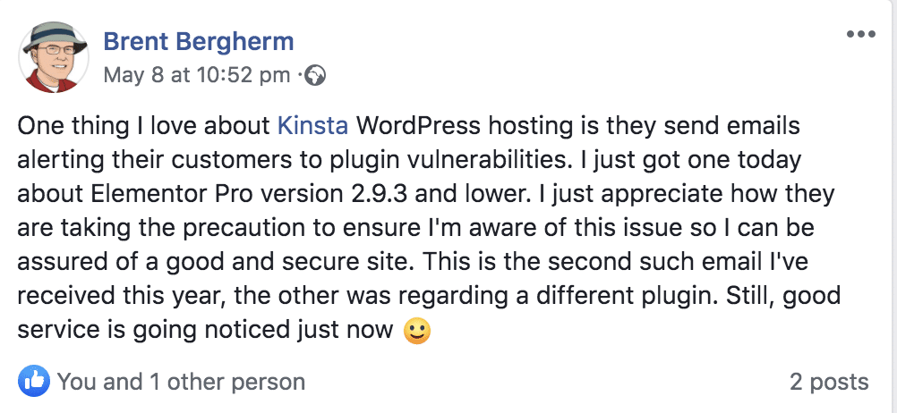 Message posted on social media by Brent Bergherm: One thing I love about Kinsta WordPress hosting is they send emails alerting their customers to plugin vulnerabilities. I just got one today about Elementor Pro version 2.9.3 and lower. I just appreciate how they are taking the precaution to ensure I'm aware of this issue so I can be assured of a good and secure site. This is the second such email I've received this year, the other was regarding a different plugin. Still, good service is going noticed just now